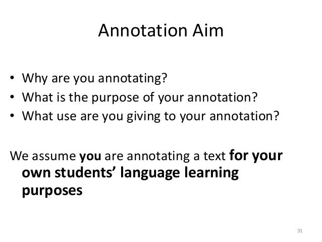 31 Annotation Aim • Why are you annotating? • What is the purpose of your annotation? • What use are you giving to your an...