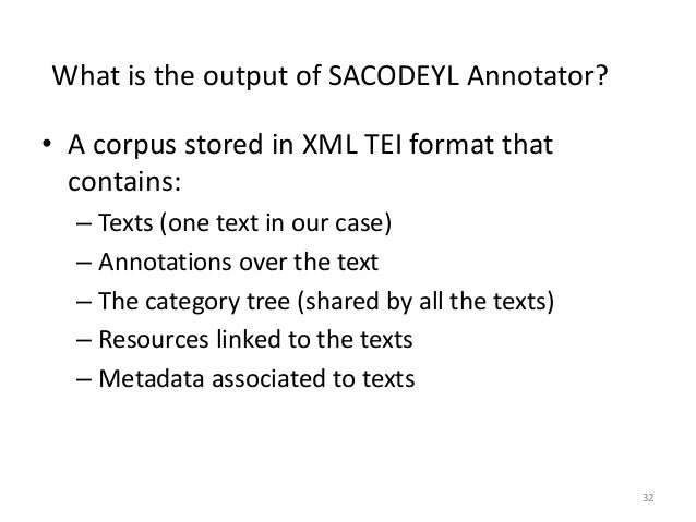 32 What is the output of SACODEYL Annotator? • A corpus stored in XML TEI format that contains: – Texts (one text in our c...