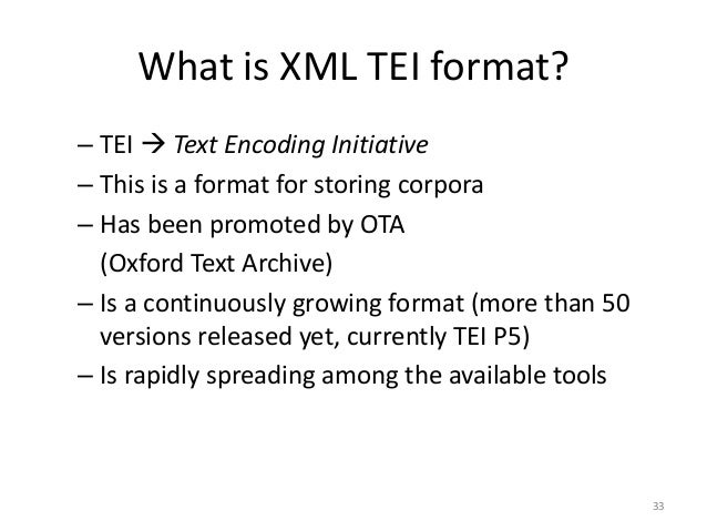 33 What is XML TEI format? – TEI  Text Encoding Initiative – This is a format for storing corpora – Has been promoted by ...
