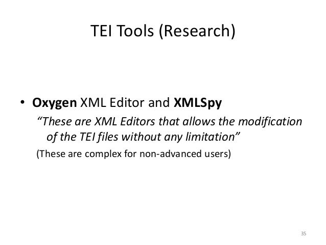 """35 TEI Tools (Research) • Oxygen XML Editor and XMLSpy """"These are XML Editors that allows the modification of the TEI file..."""