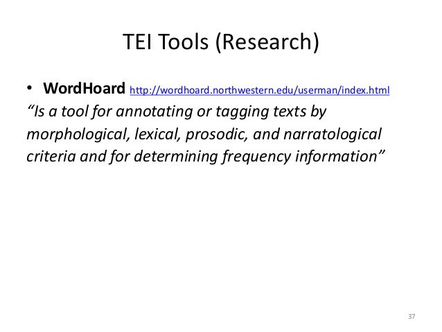 """37 TEI Tools (Research) • WordHoard http://wordhoard.northwestern.edu/userman/index.html """"Is a tool for annotating or tagg..."""