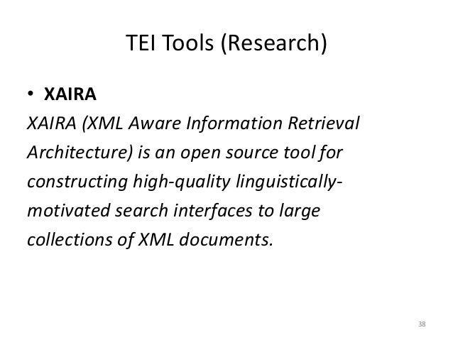 38 TEI Tools (Research) • XAIRA XAIRA (XML Aware Information Retrieval Architecture) is an open source tool for constructi...