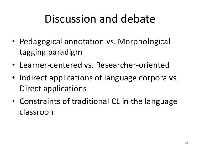 40 Discussion and debate • Pedagogical annotation vs. Morphological tagging paradigm • Learner-centered vs. Researcher-ori...