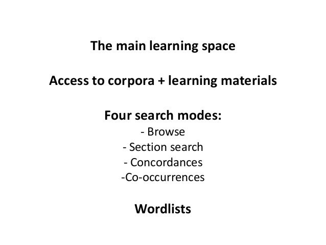 The main learning space Access to corpora + learning materials Four search modes: - Browse - Section search - Concordances...