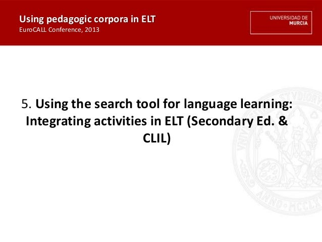5. Using the search tool for language learning: Integrating activities in ELT (Secondary Ed. & CLIL) Using pedagogic corpo...