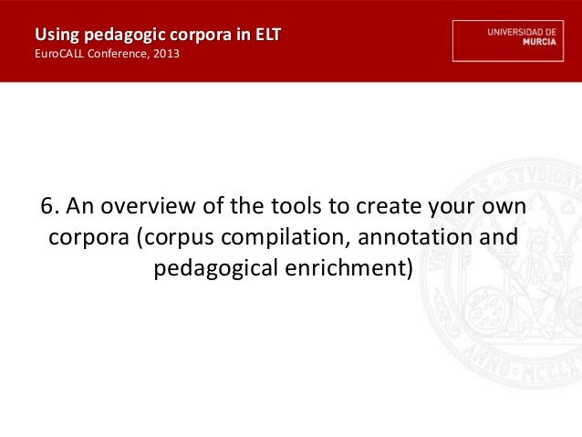 6. An overview of the tools to create your own corpora (corpus compilation, annotation and pedagogical enrichment) Using p...