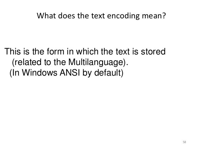 58 This is the form in which the text is stored (related to the Multilanguage). (In Windows ANSI by default) What does the...