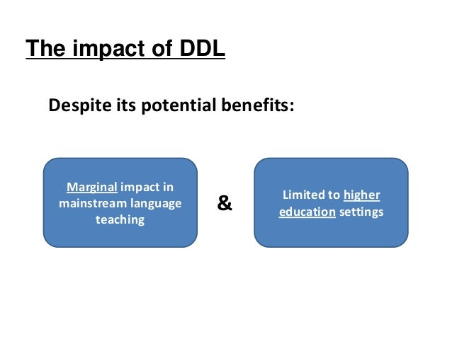 The impact of DDL Despite its potential benefits: & Marginal impact in mainstream language teaching Limited to higher educ...