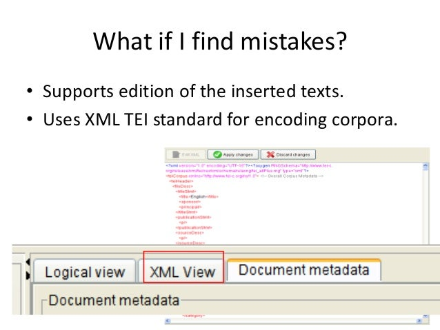 76 What if I find mistakes? • Supports edition of the inserted texts. • Uses XML TEI standard for encoding corpora.