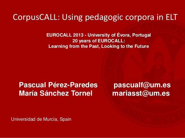 Pascual Pérez-Paredes pascualf@um.es María Sánchez Tornel mariasst@um.es Universidad de Murcia, Spain CorpusCALL: Using pe...