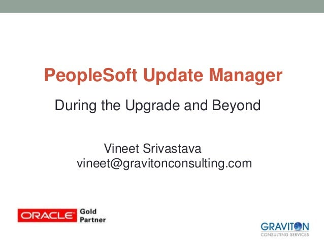 PeopleSoft Update Manager During the Upgrade and Beyond Vineet Srivastava vineet@gravitonconsulting.com