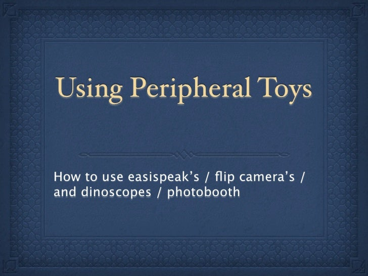 Using Peripheral Toys   How to use easispeak's / flip camera's / and dinoscopes / photobooth