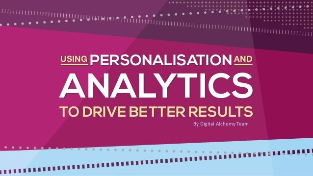 TO DRIVE BETTER RESULTS PERSONALISATION ANALYTICS ANDUSING TO DRIVE BETTER RESULTS PERSONALISATION ANALYTICS ANDUSING By D...