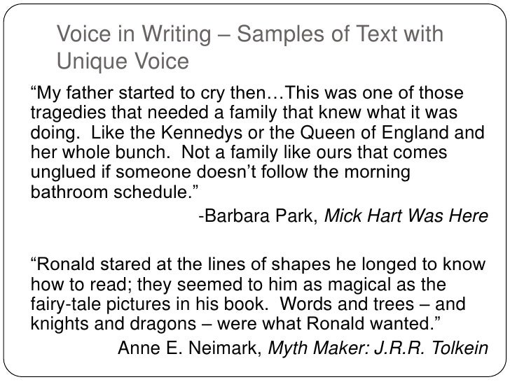 using voice in an essay In rhetoric and literary studies, voice is the distinctive style or manner of expression of an author or narrator as discussed below, voice is one of the most elusive yet important qualities in a piece of writing voice is usually the key element in effective writing, says teacher and .