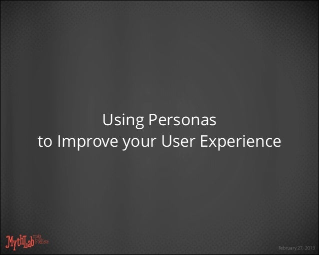 February 27, 2013 Using Personas to Improve your User Experience