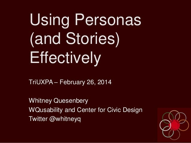 Using Personas (and Stories) Effectively TriUXPA – February 26, 2014 Whitney Quesenbery WQusability and Center for Civic D...