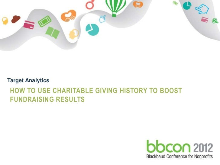 Target Analytics HOW TO USE CHARITABLE GIVING HISTORY TO BOOST FUNDRAISING RESULTS9/30-10/2   © 2012. Blackbaud Confidenti...