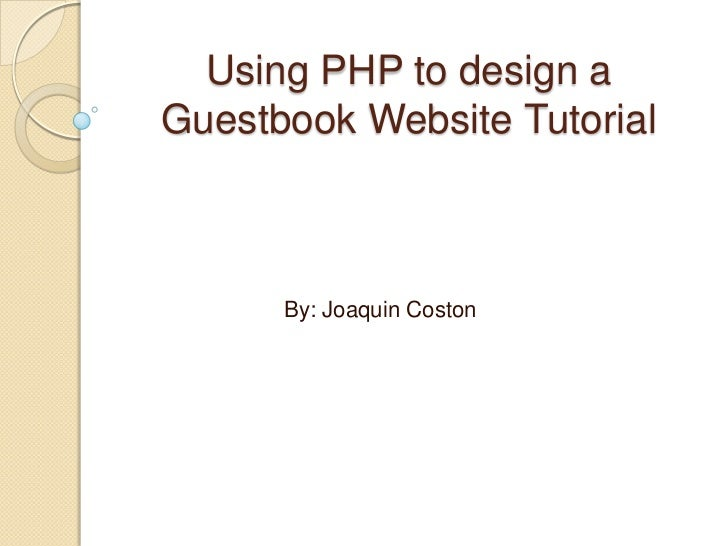 Using PHP to design aGuestbook Website Tutorial      By: Joaquin Coston