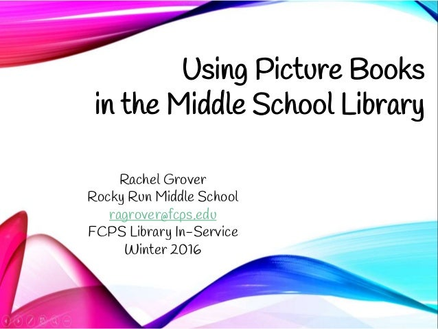 Using Picture Books in the Middle School Library Rachel Grover Rocky Run Middle School ragrover@fcps.edu FCPS Library In-S...
