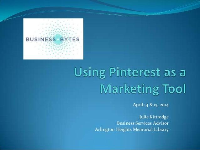 April 14 & 15, 2014 Julie Kittredge Business Services Advisor Arlington Heights Memorial Library