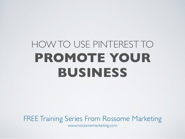 HOW TO USE PINTEREST TO   PROMOTE YOUR     BUSINESSFREE Training Series From Rossome Marketing             www.rossomemark...
