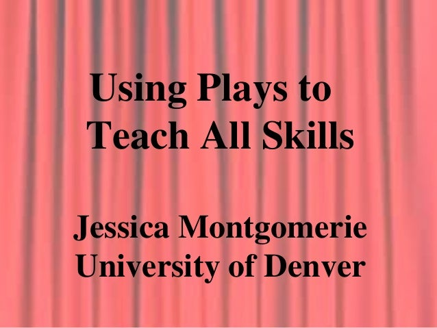 Using Plays to Teach All Skills Jessica Montgomerie University of Denver
