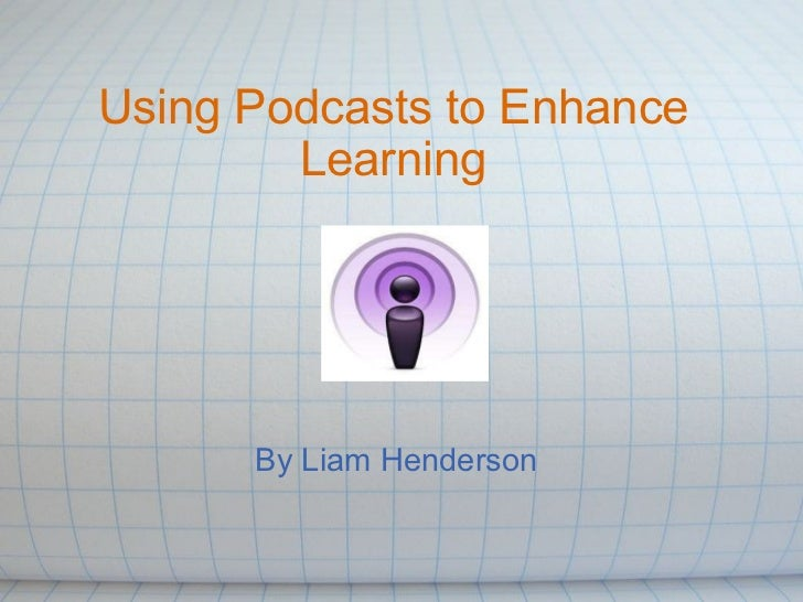 Using Podcasts to Enhance Learning By Liam Henderson