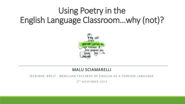Using Poetry in the English Language Classroom…why (not)? MALU SCIAMARELLI WEBINAR: BRELT - BRAZILIAN TEACHERS OF ENGLISH ...