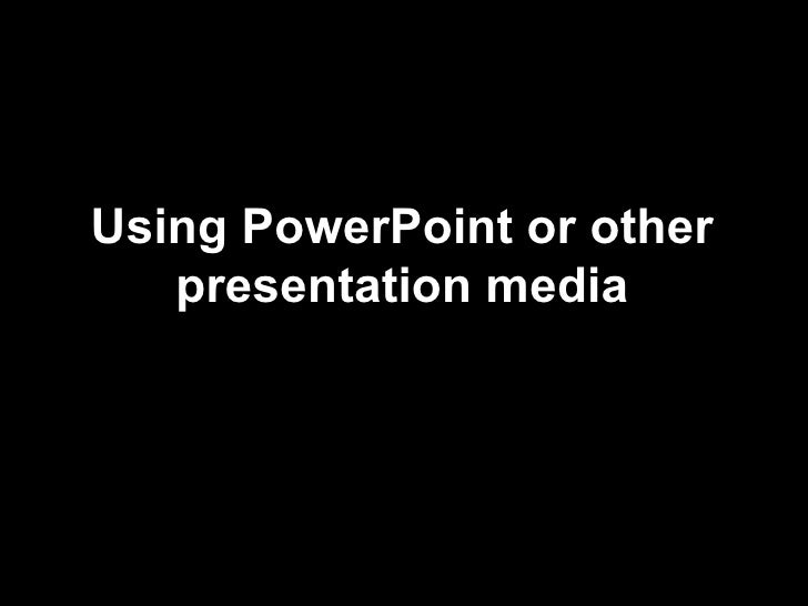 Using PowerPoint or other presentation media
