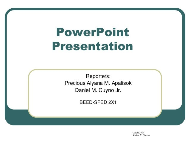 PowerPoint Presentation Reporters: Precious Alyana M. Apalisok Daniel M. Cuyno Jr. BEED-SPED 2X1 Credits to: Luisa F. Cast...