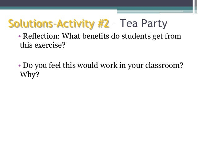 Solutions–Activity #2 – Tea Party • Reflection: What benefits do students get from this exercise? • Do you feel this would...