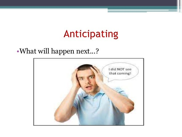 Anticipating •What will happen next...?