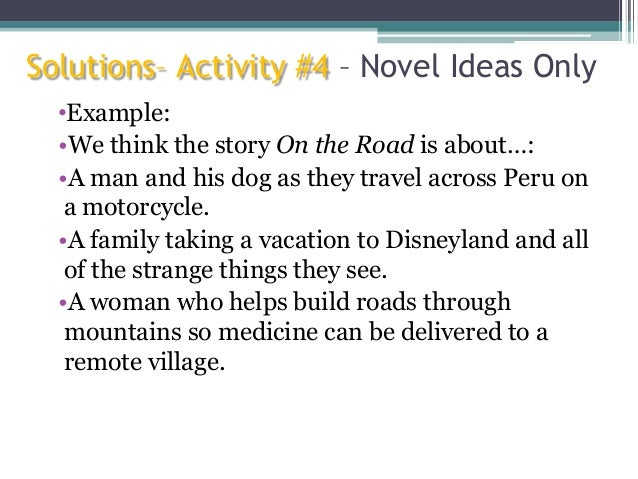 Solutions– Activity #4 – Novel Ideas Only •Example: •We think the story On the Road is about…: •A man and his dog as they ...