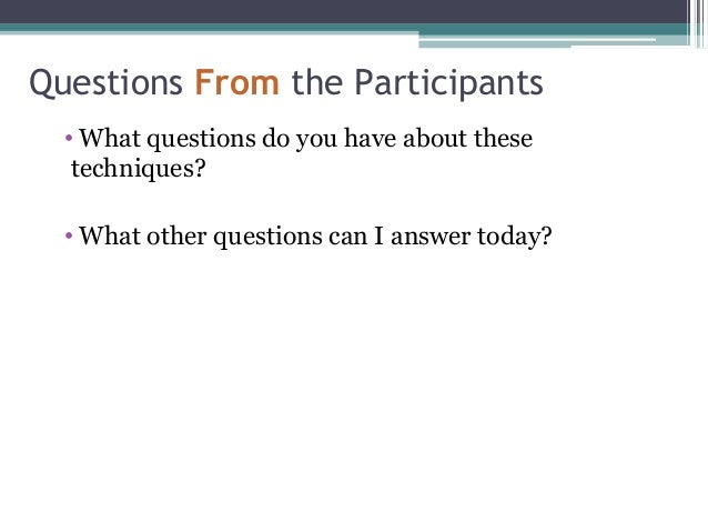 Questions From the Participants • What questions do you have about these techniques? • What other questions can I answer t...