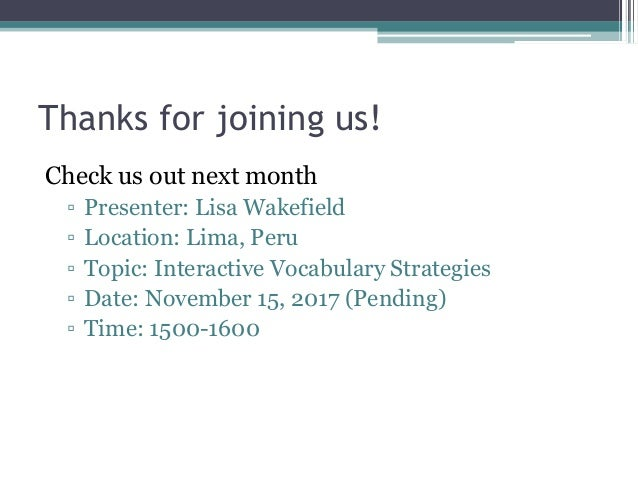 Thanks for joining us! Check us out next month ▫ Presenter: Lisa Wakefield ▫ Location: Lima, Peru ▫ Topic: Interactive Voc...