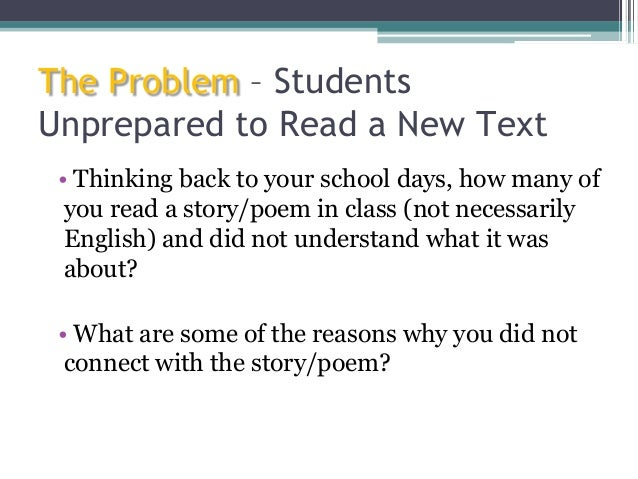 The Problem – Students Unprepared to Read a New Text • Thinking back to your school days, how many of you read a story/poe...