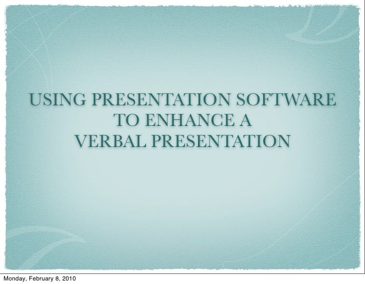 USING PRESENTATION SOFTWARE                 TO ENHANCE A             VERBAL PRESENTATION     Monday, February 8, 2010