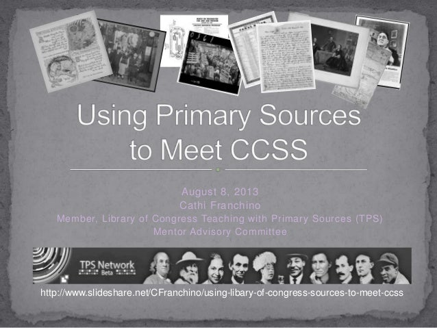 August 8, 2013 Cathi Franchino Member, Library of Congress Teaching with Primary Sources (TPS) Mentor Advisory Committee h...