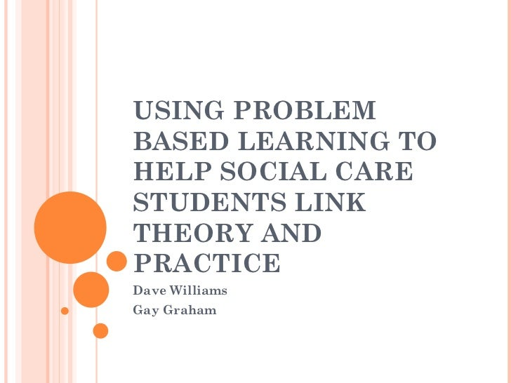 USING PROBLEM BASED LEARNING TO HELP SOCIAL CARE STUDENTS LINK THEORY AND PRACTICE Dave Williams Gay Graham