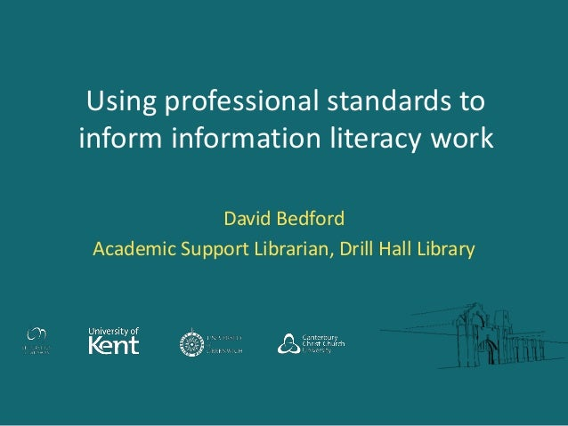 Using professional standards to inform information literacy work David Bedford Academic Support Librarian, Drill Hall Libr...