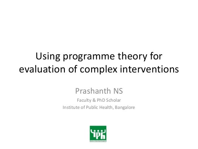 Using programme theory forevaluation of complex interventions               Prashanth NS                 Faculty & PhD Sch...