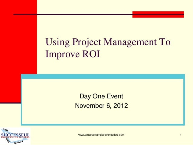 www.successfulprojectsforleaders.com 1 Using Project Management To Improve ROI Day One Event November 6, 2012