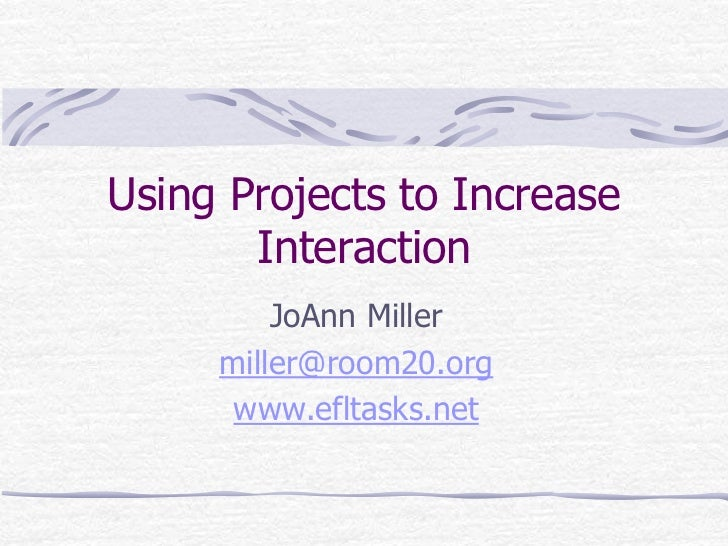 Using Projects to Increase Interaction<br />JoAnn Miller<br />miller@room20.org<br />www.efltasks.net<br />