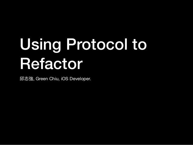 Using Protocol to Refactor 邱志強, Green Chiu, iOS Developer.