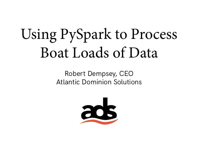 Using PySpark to Process Boat Loads of Data Robert Dempsey, CEO Atlantic Dominion Solutions