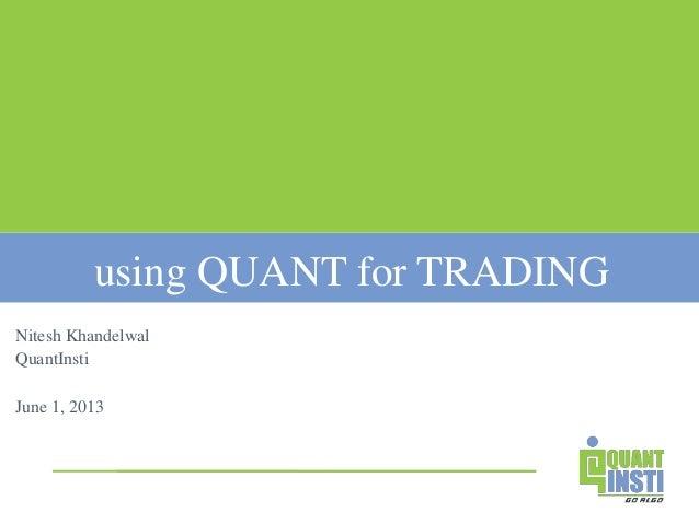 using QUANT for TRADING Nitesh Khandelwal QuantInsti June 1, 2013