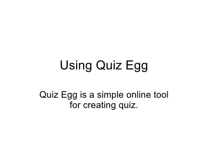 Using Quiz Egg Quiz Egg is a simple online tool for creating quiz.