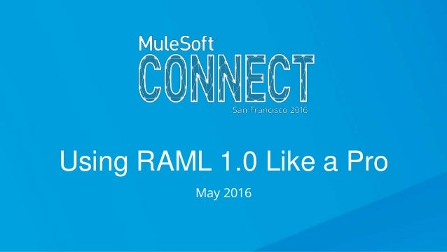 Using RAML 1.0 Like a Pro Using RAML 1.0 Like a Pro May 2016