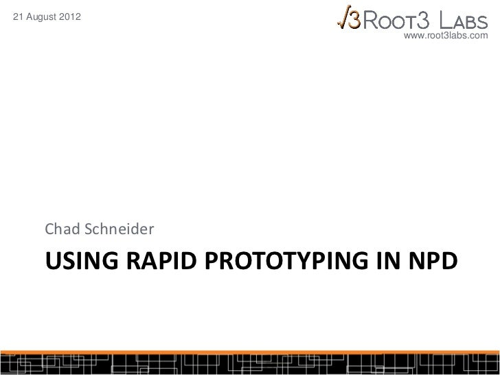 21 August 2012                                www.root3labs.com      Chad Schneider      USING RAPID PROTOTYPING IN NPD