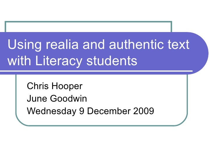 Using realia and authentic text with Literacy students Chris Hooper  June Goodwin Wednesday 9 December 2009
